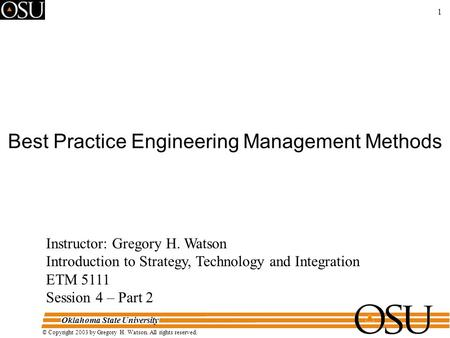Oklahoma State University © Copyright 2003 by Gregory H. Watson. All rights reserved. 1 Best Practice Engineering Management Methods Instructor: Gregory.