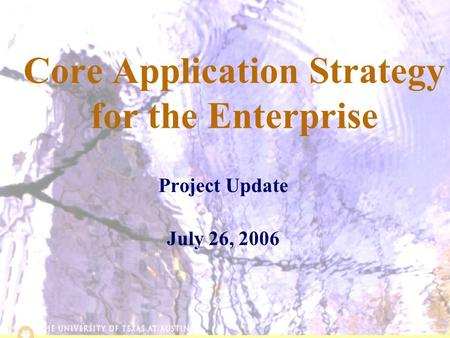 6/2/20151 Core Application Strategy for the Enterprise Project Update July 26, 2006.