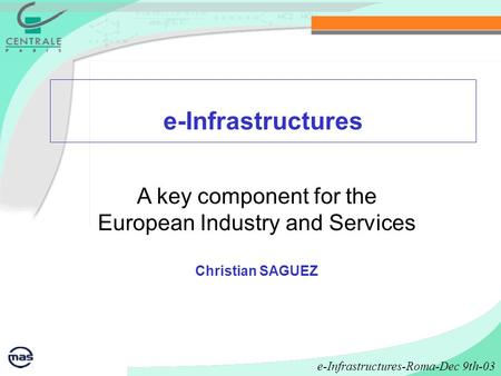 E-Infrastructures A key component for the European Industry and Services Christian SAGUEZ e-Infrastructures-Roma-Dec 9th-03.