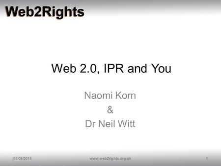Web 2.0, IPR and You Naomi Korn & Dr Neil Witt 02/06/20151www.web2rights.org.uk.