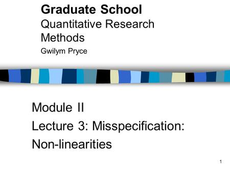 1 Module II Lecture 3: Misspecification: Non-linearities Graduate School Quantitative Research Methods Gwilym Pryce.