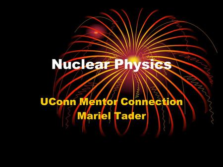 Nuclear Physics UConn Mentor Connection Mariel Tader.