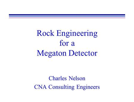 Rock Engineering for a Megaton Detector Charles Nelson CNA Consulting Engineers.
