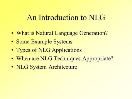 An Introduction to NLG What is Natural Language Generation? Some Example Systems Types of NLG Applications When are NLG Techniques Appropriate? NLG System.