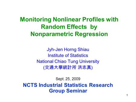 1 Monitoring Nonlinear Profiles with Random Effects by Nonparametric Regression Jyh-Jen Horng Shiau Institute of Statistics National Chiao Tung University.