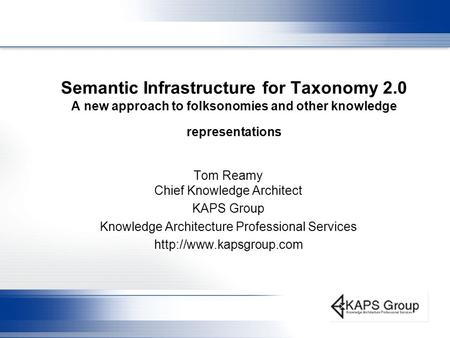 Semantic Infrastructure for Taxonomy 2.0 A <strong>new</strong> approach to folksonomies and other knowledge representations Tom Reamy Chief Knowledge Architect KAPS Group.