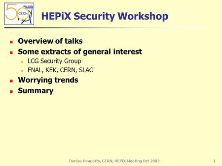 Denise Heagerty, CERN, HEPiX Meeting Oct 20031 HEPiX Security Workshop Overview of talks Some extracts of general interest LCG Security Group FNAL, KEK,