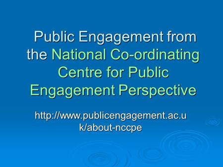 Public Engagement from the National Co-ordinating Centre for Public Engagement Perspective Public Engagement from the National Co-ordinating Centre for.