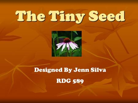 The Tiny Seed Designed By Jenn Silva RDG 589. Materials Needed The Tiny Seed book by Eric Carle The Tiny Seed book by Eric Carle Pencils Pencils Crayons.