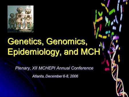 Genetics, Genomics, Epidemiology, and MCH Plenary, XII MCHEPI Annual Conference Atlanta, December 6-8, 2006 Atlanta, December 6-8, 2006.