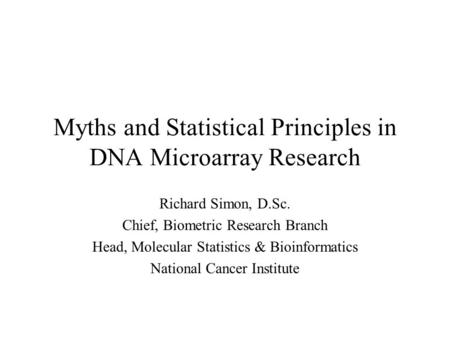 Myths and Statistical Principles in DNA Microarray Research Richard Simon, D.Sc. Chief, Biometric Research Branch Head, Molecular Statistics & Bioinformatics.