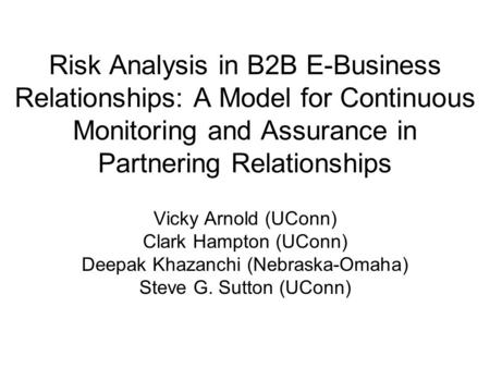 Risk Analysis in B2B E-Business Relationships: A Model for Continuous Monitoring and Assurance in Partnering Relationships Vicky Arnold (UConn) Clark Hampton.