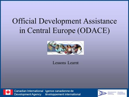 Official Development Assistance in Central Europe (ODACE) Lessons Learnt Agence canadienne de développement international Canadian International Development.