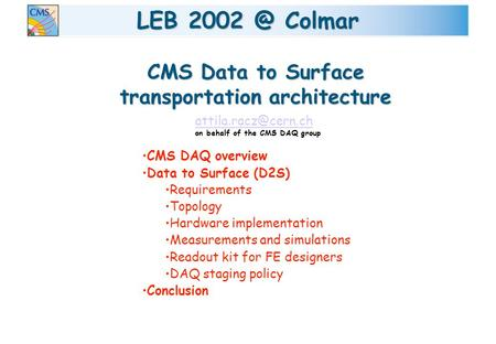 LEB Colmar CMS DAQ overview Data to Surface (D2S) Requirements Topology Hardware implementation Measurements and simulations Readout kit for FE.