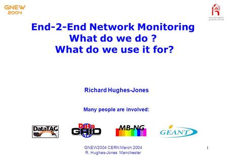 GNEW2004 CERN March 2004 R. Hughes-Jones Manchester 1 End-2-End Network Monitoring What do we do ? What do we use it for? Richard Hughes-Jones Many people.