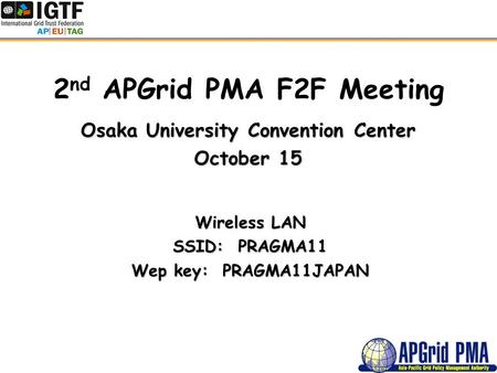 2 nd APGrid PMA F2F Meeting Osaka University Convention Center October 15 Wireless LAN SSID: PRAGMA11 Wep key: PRAGMA11JAPAN.