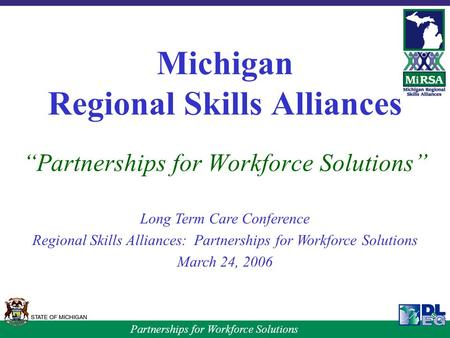 "Partnerships for Workforce Solutions Michigan Regional Skills Alliances ""Partnerships for Workforce Solutions"" Long Term Care Conference Regional Skills."