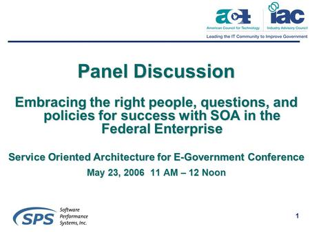 1 Panel Discussion Embracing the right people, questions, and policies for success with SOA in the Federal Enterprise Service Oriented Architecture for.