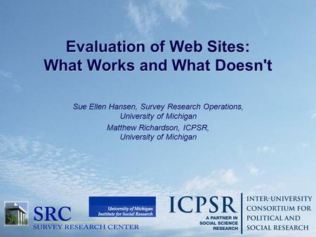 Evaluation of Web Sites: What Works and What Doesn't Sue Ellen Hansen, Survey Research Operations, University of Michigan Matthew Richardson, ICPSR, University.