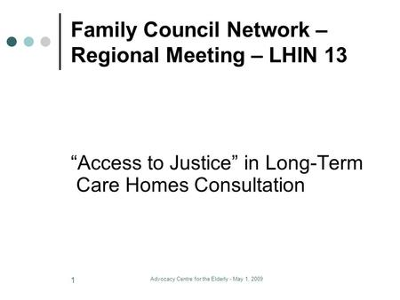 "Advocacy Centre for the Elderly - May 1, 2009 1 Family Council Network – Regional Meeting – LHIN 13 ""Access to Justice"" in Long-Term Care Homes Consultation."