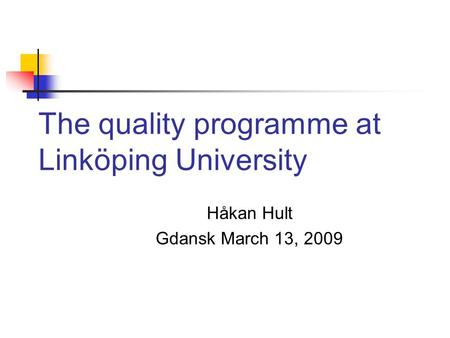 The quality programme at Linköping University Håkan Hult Gdansk March 13, 2009.