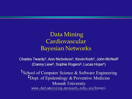 Data Mining Cardiovascular Bayesian Networks Charles Twardy †, Ann Nicholson †, Kevin Korb †, John McNeil ‡ (Danny Liew ‡, Sophie Rogers ‡, Lucas Hope.