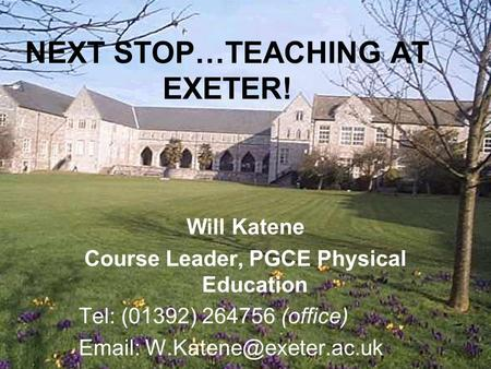 NEXT STOP…TEACHING AT EXETER! Will Katene Course Leader, PGCE Physical Education Tel: (01392) 264756 (office)