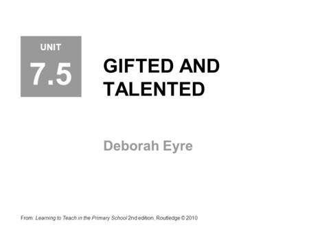 GIFTED AND TALENTED Deborah Eyre From: Learning to Teach in the Primary School 2nd edition, Routledge © 2010 UNIT 7.5.