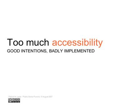 Too much accessibility Patrick H. Lauke / Public Sector Forums / 8 August 2007 GOOD INTENTIONS, BADLY IMPLEMENTED.