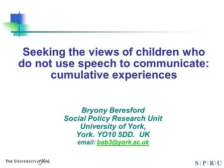 Seeking the views of children who do not use speech to communicate: cumulative experiences Bryony Beresford Social Policy Research Unit University of York,