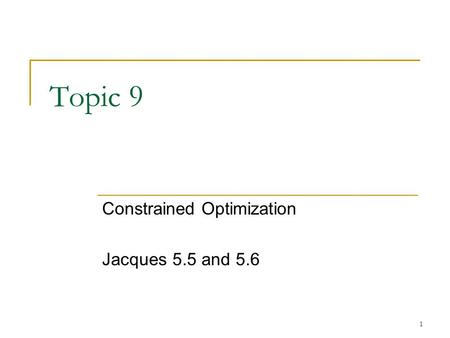 1 Topic 9 Constrained Optimization Jacques 5.5 and 5.6.