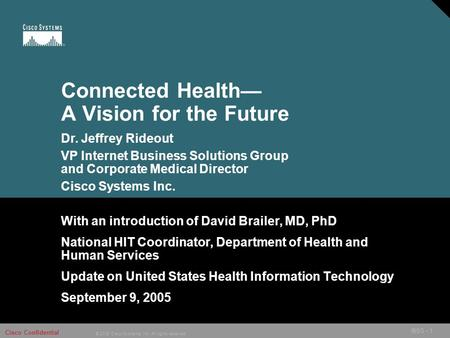 © 2005 Cisco Systems, Inc. All rights reserved. Cisco Confidential IBSG - 1 Connected Health— A Vision for the Future With an introduction of David Brailer,