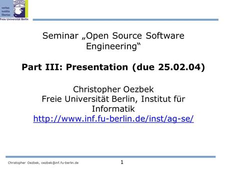 "Christopher Oezbek, 1 Seminar ""Open Source Software Engineering"" Part III: Presentation (due 25.02.04) Christopher Oezbek Freie."