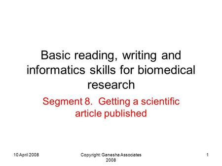 10 April 2008Copyright: Ganesha Associates 2008 1 Basic reading, writing and informatics skills for biomedical research Segment 8. Getting a scientific.