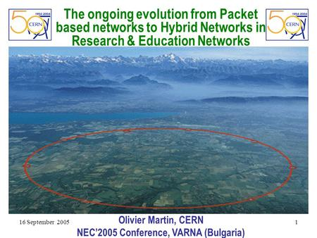 16 September 2005 1 The ongoing evolution from Packet based networks to Hybrid Networks in Research & Education Networks Olivier Martin, CERN NEC'2005.
