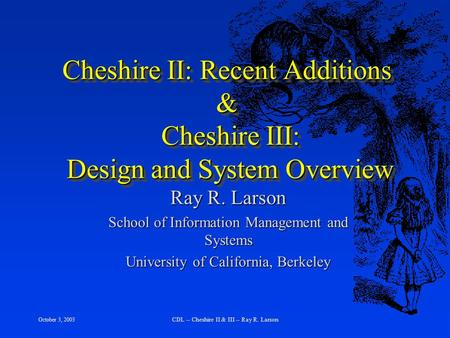 October 3, 2003 CDL -- Cheshire II & III -- Ray R. Larson Cheshire II: Recent Additions & Cheshire III: Design and System Overview Ray R. Larson School.