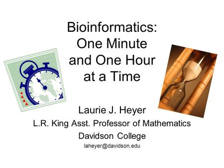 Bioinformatics: One Minute and One Hour at a Time Laurie J. Heyer L.R. King Asst. Professor of Mathematics Davidson College
