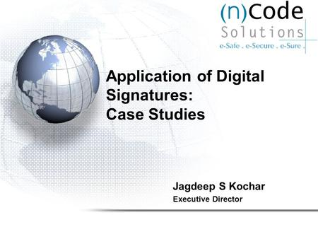 Application of Digital Signatures: Case Studies Jagdeep S Kochar Executive Director.