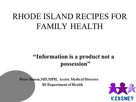 "RHODE ISLAND RECIPES FOR FAMILY HEALTH ""Information is a product not a possession"" Peter Simon,MD,MPH, Assist. Medical Director RI Department of Health."