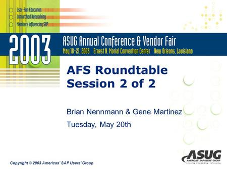 Copyright © 2003 Americas' SAP Users' Group AFS Roundtable Session 2 of 2 Brian Nennmann & Gene Martinez Tuesday, May 20th.