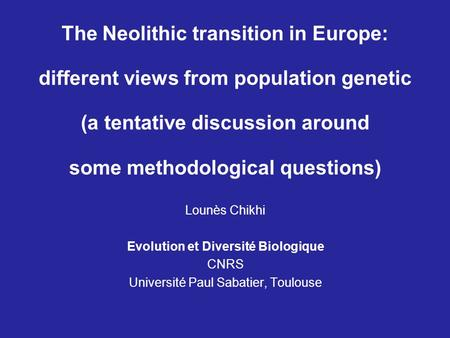 The Neolithic transition in Europe: different views from population genetic (a tentative discussion around some methodological questions) Lounès Chikhi.