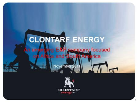 11 CLONTARF ENERGY An emerging E&P company focused on Africa and South America November 2011.