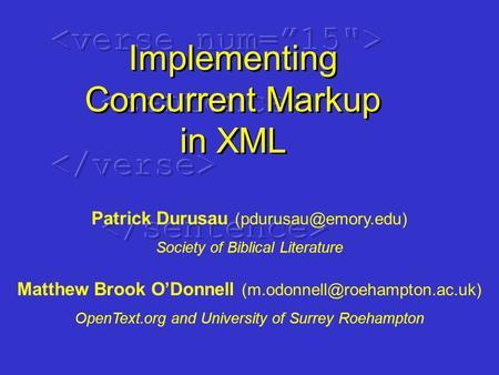 Implementing Concurrent Markup in XML Patrick Durusau Society of Biblical Literature Matthew Brook O'Donnell