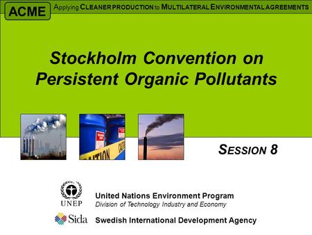 Stockholm Convention on Persistent Organic Pollutants Swedish International Development Agency S ESSION 8 United Nations Environment Program Division of.