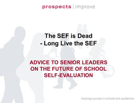 The SEF is Dead - Long Live the SEF ADVICE TO SENIOR LEADERS ON THE FUTURE OF SCHOOL SELF-EVALUATION.