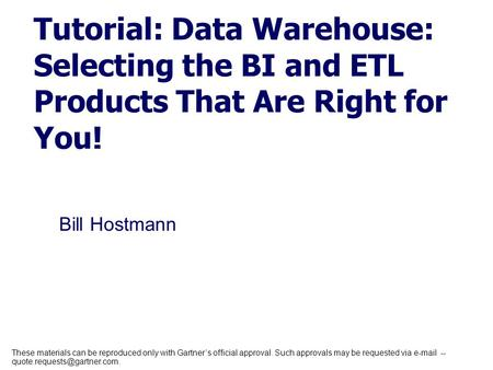 Bill Hostmann Tutorial: Data Warehouse: Selecting the BI and ETL Products That Are Right for You! These materials can be reproduced only with Gartner's.
