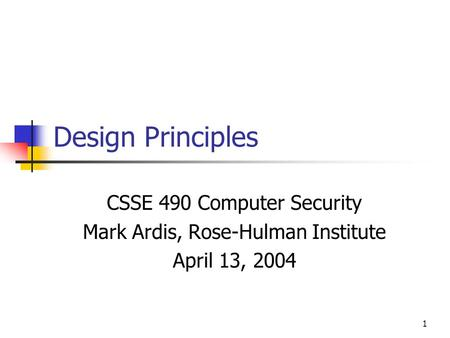 1 Design Principles CSSE 490 Computer Security Mark Ardis, Rose-Hulman Institute April 13, 2004.