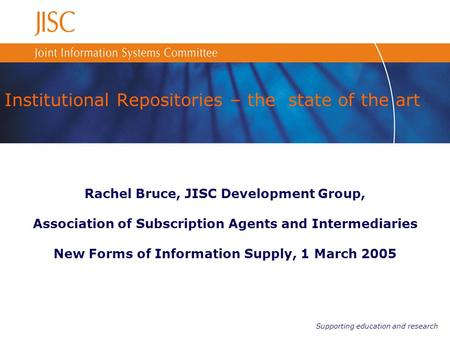 Supporting education and research Institutional Repositories – the state of the art Rachel Bruce, JISC Development Group, Association of Subscription Agents.