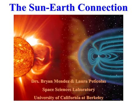 The Sun-Earth Connection Drs. Bryan Mendez & Laura Peticolas Space Sciences Laboratory University of California at Berkeley.