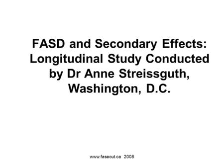 Www.faseout.ca 2008 FASD and Secondary Effects: Longitudinal Study Conducted by Dr Anne Streissguth, Washington, D.C.